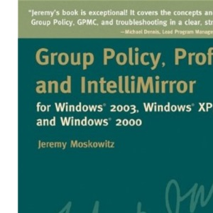 Group Policy, Profiles, and Intellimirror for Windows 2003, Windows 2000, and Windows XP (Mark Minasi Windows Administrator Library)