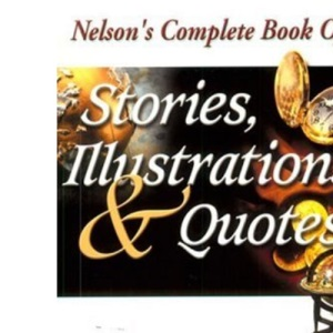 Nelson's Complete Book of Stories, Illustrations & Quotes: `: Ultimate Contemporary Resource for Speakers: `