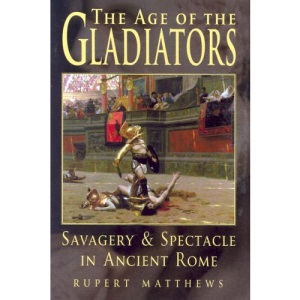 The Age of the Gladiators: Savagery & Spectacle in Ancient Rome