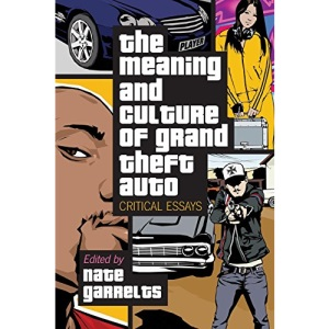The Meaning and Culture of Grand Theft Auto: Critical Essays