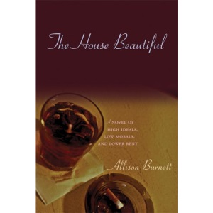 The House Beautiful: A Novel of High Ideals, Low Morals, and Lower Rent