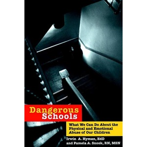 Dangerous Schools: What We Can Do about the Physical and Emotional Abuse of Our Children