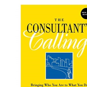 The Consultant's Calling: Bringing Who You are to What You Do (Jossey-Bass Business & Management)