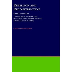 Rebellion and Reconstruction : Galba To Domitian: An Historical Commentary On Cassius Dio's Roman History. Volume 9, Books 64-67 (A.D. 68-96) ... Association Philological Monographs)