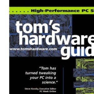 Tom's Hardware Guide: High Performance PC Secrets - Design, Assemble and Test the Fastest PCs Possible