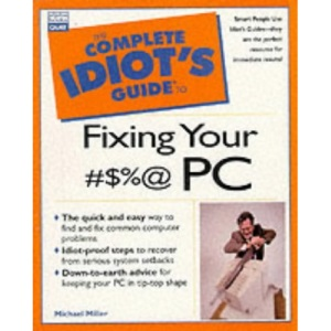 Complete Idiot's Guide to Fixing Your #$%@ PC (Complete Idiot's Guides (Computers))