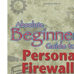 Absolute Beginner's Guide to Personal Firewalls: Protecting Your Home PC from Hackers