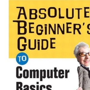 Absolute Beginner's Guide to Computer Basics (Absolute Beginner's Guides)