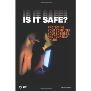Is it Safe? Protecting Your Computer, Your Business, and Yourself Online
