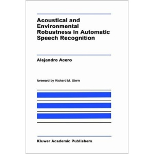 Acoustical and Environmental Robustness in Automatic Speech Recognition (The Springer International Series in Engineering and Computer Science)