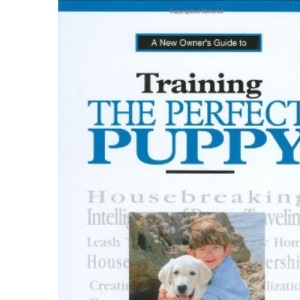 New Owners Guide to Training the Perfect Puppy (A new owner's guide)