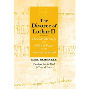 The Divorce of Lothar II: Christian Marriage and Political Power in the Carolingian World (Conjunctions of Religion and Power in the Medieval Past)