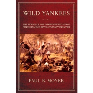 Wild Yankees: The Struggle for Independence Along Pennsylvania's Revolutionary Frontier