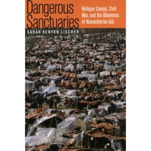 Dangerous Sanctuaries: Refugee Camps, Civil War, and the Dilemmas of Humanitarian Aid (Cornell Studies in Security Affairs)