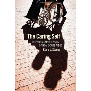 The Caring Self: The Work Experiences of Home Care Aides (Culture and Politics of Health Care Work)