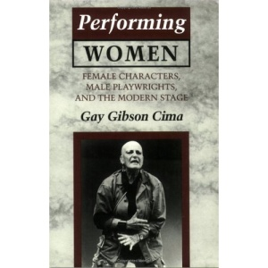 Performing Women: Female Characters, Male Playwrights and the Modern Stage