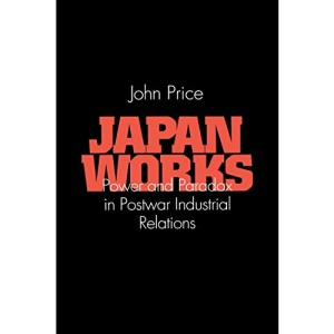 Japan Works: Power and Paradox in Postwar Industrial Relations (Cornell International Industrial and Labor Relations Reports)