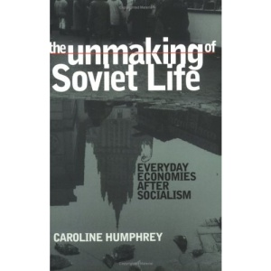 The Unmaking of Soviet Life: Everyday Economies after Socialism (Culture and Society After Socialism)
