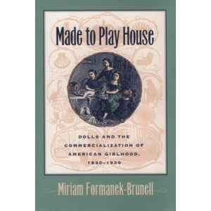 Made to Play House: Dolls and the Commercialization of American Girlhood, 1830-1930