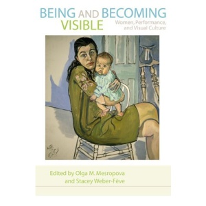 Being and Becoming Visible: Women, Performance, and Visual Culture (A Feminist Formations Reader)