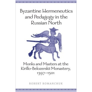 Byzantine Hermeneutics and Pedagogy in the Russian North: Monks and Masters at the Kirillo-Belozerskii Monastery, 1397-1501