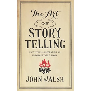 Art Of Storytelling, The: Easy Steps to Presenting an Unforgettable Story