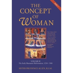 The Concept of Woman: Volume II, Part 1: The Early Humanist Reformation, 1250-1500