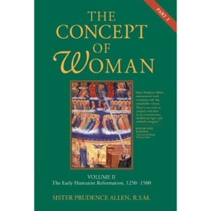 The Concept of Woman: Volume II, Part 2: The Early Humanist Reformation, 1250-1500