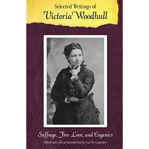 Selected Writings of Victoria Woodhull: Suffrage, Free Love, and Eugenics (Legacies of Nineteenth-Century American Women Writers)