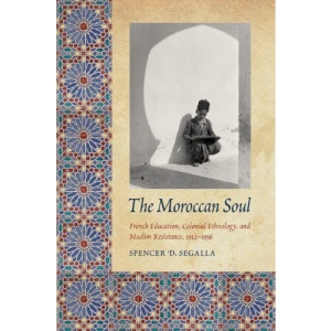 The Moroccan Soul: French Education, Colonial Ethnology, and Muslim Resistance, 1912-1956 (France Overseas)