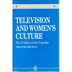 Television and Women's Culture: The Politics of the Popular (Communication and Human Values)