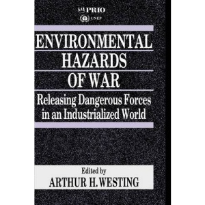 Environmental Hazards of War: Releasing Dangerous Forces in an Industrialized World (International Peace Research Institute, Oslo (PRIO))