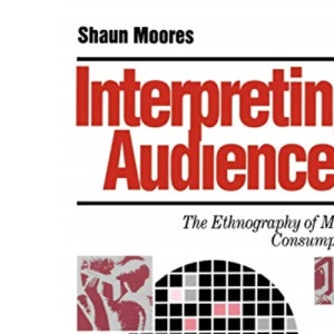 Interpreting Audiences: The Ethnography of Media Consumption (Media Culture & Society series)