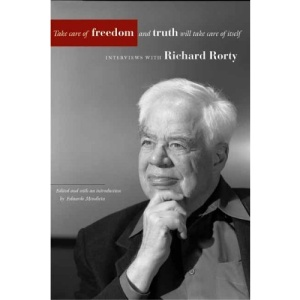 Take Care of Freedom and Truth Will Take Care of Itself: Interviews with Richard Rorty (Cultural Memory in the Present)
