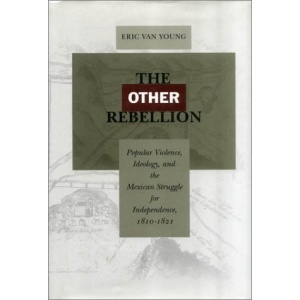 The Other Rebellion: Popular Violence, Ideology and the Mexican Struggle for Independence, 1810-1821
