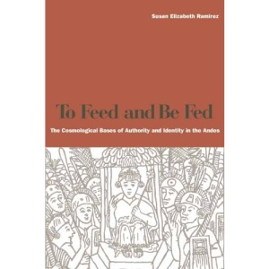 To Feed and Be Fed: The Cosmological Bases of Authority and Identity in the Andes