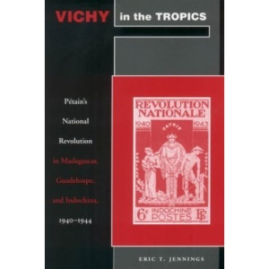 Vichy in the Tropics: Petain's National Revolution in Madagascar, Guadeloupe, and Indochina, 1940-44