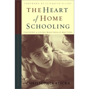The Heart of Home Schooling: Teaching & Living What Really Matters