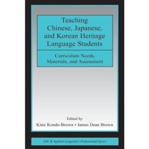 Teaching Chinese, Japanese, and Korean Heritage Language Students: Curriculum Needs, Materials, and Assessment (ESL & Applied Linguistics ... and Applied Linguistics Professional Series)