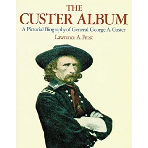 The Custer Album: A Pictorial Biography of General George A.Custer