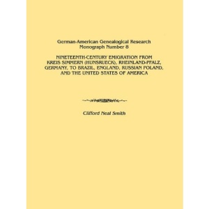 Nineteenth-Century Emigration from Kreis Simmern (Hunsrueck), Rheinland-Pfalz, Germany, to Brazil, England, Russian Poland, and the United States of A ... Genealogical Research Monograph Number 8)