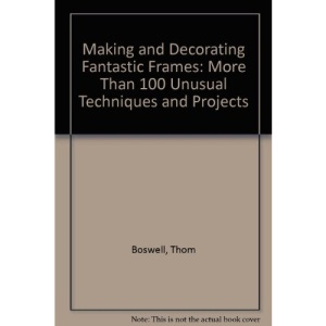 Making and Decorating Fantastic Frames: More Than 100 Unusual Techniques and Projects