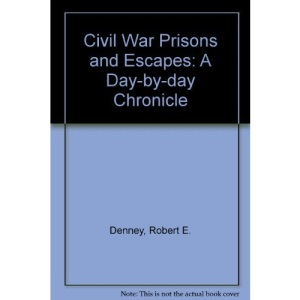 Civil War Prisons and Escapes: A Day-by-day Chronicle