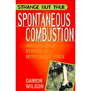 Spontaneous Combustion: Amazing True Stories of Mysterious Fires (Strange But True Series)