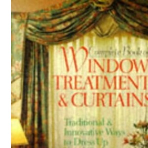 Complete Book of Window Treatments & Curtains: Traditional and Innovative Ways to Dress Up Your Windows (A Sterling/Lark book)