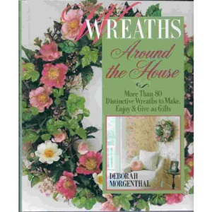 Wreaths Around the House: More Than 80 Distinctive Wreaths to Make, Enjoy and Give as Gifts