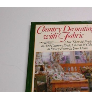 Country Decorating with Fabric: More Than 80 Projects to Add Country Style, Charm and Colour to Every Room in Your Home