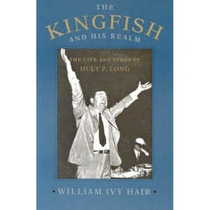 The Kingfish and His Realm: Life and Times of Huey P. Long