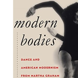 Modern Bodies: Dance and American Modernism from Martha Graham to Alvin Ailey (Cultural Studies of the United States)