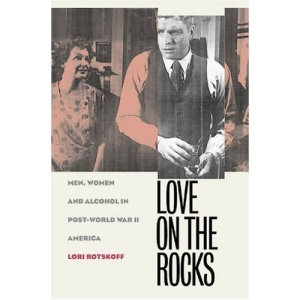 Love on the Rocks: Men, Women and Alcohol in Post-World War II America (Gender and American Culture)